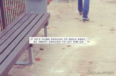 If he is dumb enough to walk away.. be smart enough to let him go..