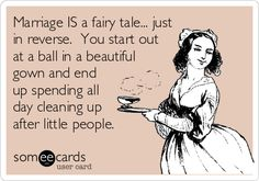 Marriage IS a fairy tale... just in reverse. You start out at a ball in a beautiful gown and end up spending all day cleaning up after little people.