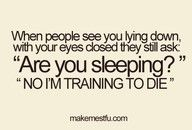 I hate when people ask me. I pretend to be asleep.