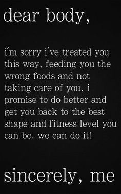 Dear Body, I'm sorry I've treated you this way, feeding you the wrong foods and not taking care of you. I promise to do better and get you back to the best shape and fitness level you can be. We can do it! Sincerely, Me :)