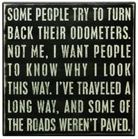 Amen kids...that's what wrinkles and gray hairs are for too...for the roads that weren't paved.