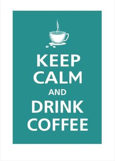 Keep Calm and Drink Coffee.... amen.