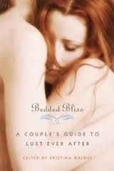 Bedded Bliss: A Couple's Guide to Lust Ever After by Kristina Wright -> Bedded Bliss entertains, educates and encourages couples to remember the reasons they fell in love and lust—and reminds them of all the reasons to stay there, lustfully ever after! <3