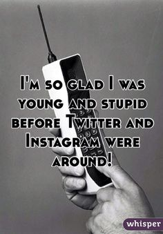 I'm so glad I was young and stupid before Twitter and Instagram were around! #lol
