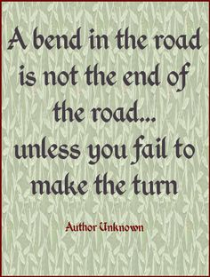 A bend in the road is not the end of the road...unless you fail to make the turn.