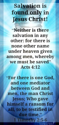 "Salvation is found only in Jesus Christ! ""Neither is there salvation in any other: for there is none other name under heaven given among men, whereby we must be saved"" Acts 4:12 ""For there is one God, and one mediator between God and men, the man Christ Jesus; Who gave himself a ransom for all, to be testified in due time.""  1 Timothy 2:5-6"
