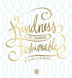 """Kindness is always fashionable."" Amelia E. Barr"