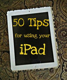 50 Tips For Using Your iPad!
