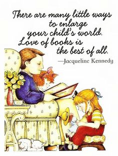 """There are many little ways to enlarge your children's world. Love of books is the best of all."" - Jacqueline Kennedy"