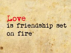 Love is friendship set on fire....love this quote.