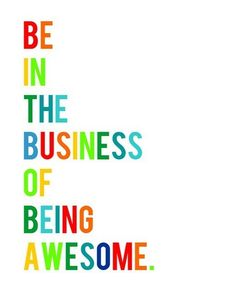 Be in the business of being awesome. #Smallbiz