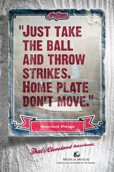 Just take the ball and throw strikes, home plate don't move. - Satchel Paige