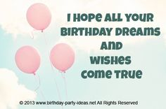 I hope all your birthday dreams and wishes come true. #cute #birthday #sayings #quotes #messages #wording #cards #wishes #happybirthday