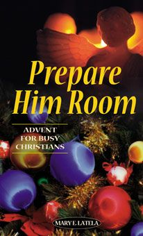 Prepare Him Room: Advent for Busy Christians by Mary E. Latela. This collection of 14 reflections—based on the scriptural birth narratives and applied to contemporary life—empowers busy Christians to refocus on the true meaning of Advent. These gentle meditations will help readers recall and reconnect with Jesus through the Christmas story. A wonderful personal companion for Advent and a marvelous way to awaken the Christmas spirit in your home! http://www.liguori.org/productdetails.cfm?PC=6796
