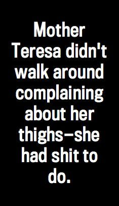 """Mother Teresa didn't walk around complaining about her thighs-she had shit to do."""