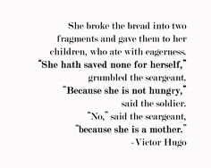 "She broke the bread into two fragments and gave them to her children, who ate with eagerness. ""She hath saved none for herself,"" grumbled the seargeant. ""Because she is not hungry,"" said the soldier. ""No"" said the seargeant, ""because she is a mother,"" said the seargeant. ~Victor Hugo"