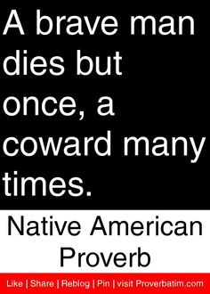 A brave man dies but once, a coward many times.  - Native American Proverb #proverbs #quotes