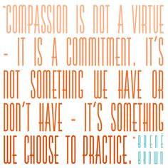 Comitting to Compassion. Love me some Brene Brown