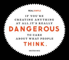 """""""If you're creating anything at all, it's really dangerous to care about what people think."""" —Kristen Wiig"""