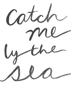yes, catch me by the sea.
