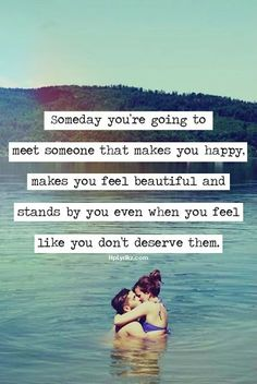 Someday you are going to meet someone that makes you happy, makes you feel beautiful and stands by you even when you feel like you don't deserve them.