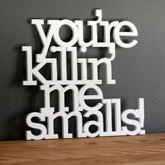 you're killin' me smalls!