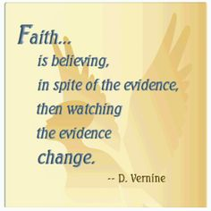 Faith... is believing, in spite of the evidence, then watching the evidence change. -- D. Vernine