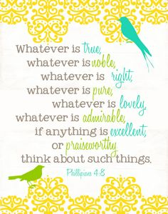 What you put in your mind, what you watch, what you listen to, what you read, what you think about. IT MATTERS. Philippians 4:8