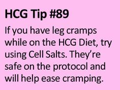 Cell Salts can be a life-savor if you have frequent 'Charlie horses' or leg cramps while dieting or not. Make sure to get homeopathic cell salts if you are on HCG.