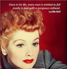 Once in his life, every man is entitled to fall madly in love with a gorgeous redhead ~ Lucille Ball