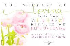 """The success of loving is in *how we change because we. kept. on. loving. – regardless of any thing else changing."""