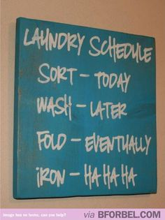 What my laundry schedule looks like…I need to hang this over my washer, to replace the washing instructions i placed there for my kids to wash their own clothes. Since they no longer live at home.