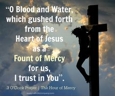 """The short prayer which Jesus taught St. Faustina for the veneration of His Mercy at the hour of His death:  """"As often as you hear the clock strike the third hour immerse yourself completely in My mercy, adoring and glorifying it, invoke it's omnipotence for the whole world, and particularly for poor sinners, for at that moment mercy was opened wide for every soul"""" (Diary of St. Faustina, 1572)."""
