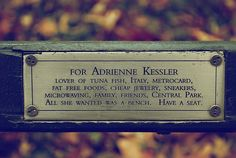 """For Adrienne Kessler  Lover of tuna fish, Italy, Metrocard, fat free foods, cheap jewelry, sneakers, microwaving, family, friends, Central Park. All she wanted was a bench. Have a seat."""