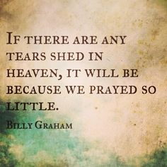 """""""If there are any tears shed in heaven, it will be because we prayed so little."""" -- Billy Graham #Quote National day of prayer."""