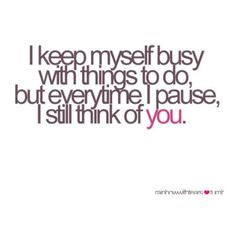I keep myself busy with things to do, but everytime I pause I still think of you....it's true!
