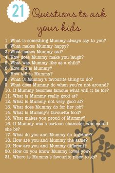 "I just asked these questions to my 20 year old son.... Of corse he never called me ""Mummy"" so I reworded the questions .....  21 Questions to Ask Your Kids.  Great to gain insight on their perspective.  Can ask questions about Mommy or Daddy.  Might also be fun to save & see how the answers change over time -- if did this be sure to put child's age & the date. note add daddy too:)"