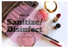 How to Sanitize/Disinfect your makeup!  http://forvanityssake.com/2014/02/04/how-to-sanitizedisinfect-your-makeup/