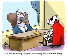 I'm not sure why, but you're starting to irritate me, Betty.