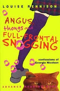 Angus, Thongs, and Full-Frontal Snogging by Louise Rennison (Grades 7 & up). Presents the humorous journal of a year in the life of a 14-year-old British girl who tries to reduce the size of her nose, stop her mad cat from terrorizing the neighborhood animals, and win the love of handsome hunk Robbie. Absolutely hilarious, and nothing at all serious. First in a series.