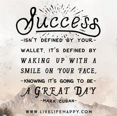 Success isn't defined by your wallet. It's defined by waking up with a smile on your face, knowing it's going to be a great day. -Mark Cuban