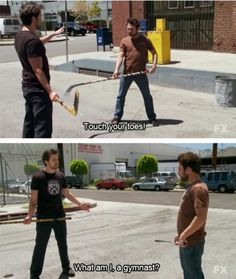"""""""Touch your toes.""""    """"What am I, a gymnast?"""" - It's Always Sunny in Philadelphia"""