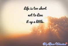 Life is too short not to live it up a little.