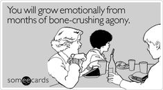 Funny Breakup Ecard: You will grow emotionally from months of bone-crushing agony.