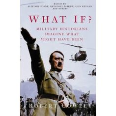 What if?: Military Historians Imagine What Might have Been edited by Robert Cowley