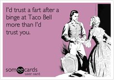 Funny Breakup Ecard: I'd trust a fart after a binge at Taco Bell more than I'd trust you.