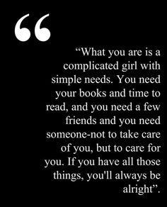 What you are is a complicated girl with simple needs. You need your books and time to read, and you need a few friends and you need someone - not to take care of you, but to care for you. If you have all those things, you'll always be alright.
