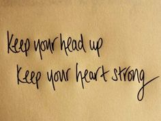 """""""Keep your head up. Keep your heart strong"""". @Lyndie Holthaus"""