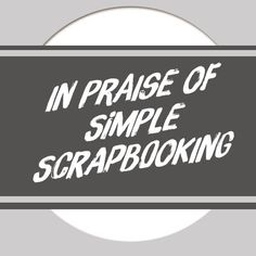 In Praise of Simple Scrapbooking - sometimes less is more!