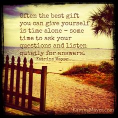Often the best gift you can give yourself is time alone -- some time to ask your questions and listen quietly for answers. Katrina Mayer